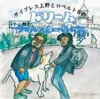 サイプレス上野とロベルト吉野 : ドリームRe